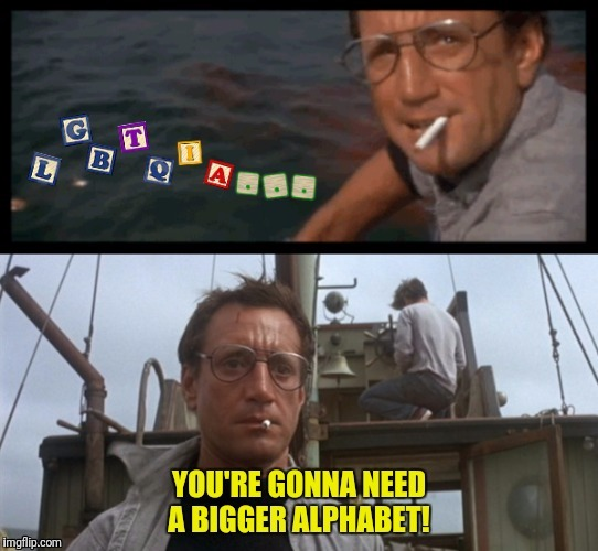 Perhaps one with 7,000,000,000 letters | LGBTQIA... | image tagged in jaws,lgbtqia,you're gonna need a bigger alphabet | made w/ Imgflip meme maker