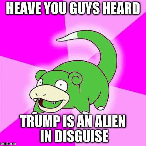 HEAVE YOU GUYS HEARD TRUMP IS AN ALIEN IN DISGUISE | made w/ Imgflip meme maker