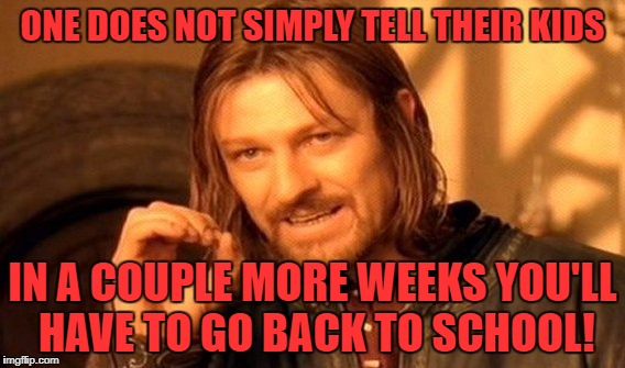 Why ruin their summer!  :) | ONE DOES NOT SIMPLY TELL THEIR KIDS IN A COUPLE MORE WEEKS YOU'LL HAVE TO GO BACK TO SCHOOL! | image tagged in memes,one does not simply | made w/ Imgflip meme maker