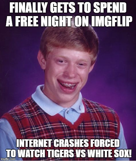 Bad Luck Brian Meme | FINALLY GETS TO SPEND A FREE NIGHT ON IMGFLIP INTERNET CRASHES FORCED TO WATCH TIGERS VS WHITE SOX! | image tagged in memes,bad luck brian | made w/ Imgflip meme maker