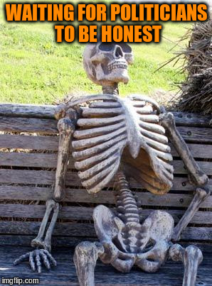 Waiting Skeleton Meme | WAITING FOR POLITICIANS TO BE HONEST | image tagged in memes,waiting skeleton | made w/ Imgflip meme maker