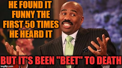 "Steve Harvey Meme | HE FOUND IT FUNNY THE FIRST 50 TIMES HE HEARD IT BUT IT'S BEEN ""BEET"" TO DEATH 