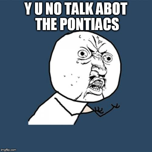 Y U No Meme | Y U NO TALK ABOT THE PONTIACS | image tagged in memes,y u no | made w/ Imgflip meme maker