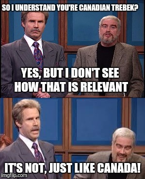 Celebrity Jeopardy SNL | SO I UNDERSTAND YOU'RE CANADIAN TREBEK? IT'S NOT, JUST LIKE CANADA! YES, BUT I DON'T SEE HOW THAT IS RELEVANT | image tagged in celebrity jeopardy snl,memes | made w/ Imgflip meme maker