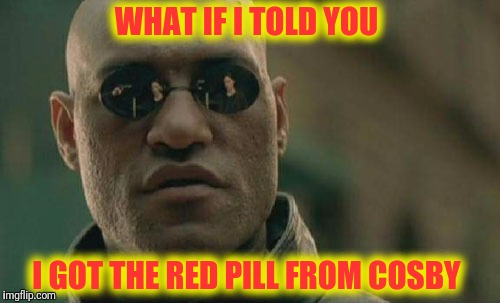 Matrix Morpheus Meme | WHAT IF I TOLD YOU I GOT THE RED PILL FROM COSBY | image tagged in memes,matrix morpheus | made w/ Imgflip meme maker