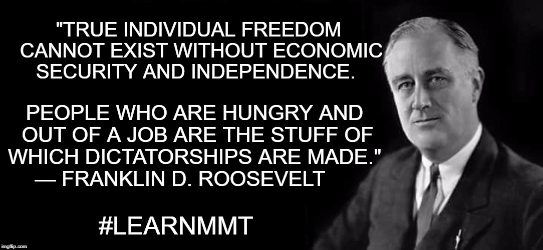 "Learn MMt | ""TRUE INDIVIDUAL FREEDOM CANNOT EXIST WITHOUT ECONOMIC SECURITY AND INDEPENDENCE. #LEARNMMT PEOPLE WHO ARE HUNGRY AND OUT OF A JOB ARE THE S 