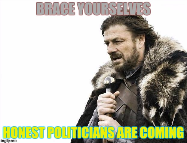 Brace Yourselves X is Coming Meme | BRACE YOURSELVES HONEST POLITICIANS ARE COMING | image tagged in memes,brace yourselves x is coming | made w/ Imgflip meme maker