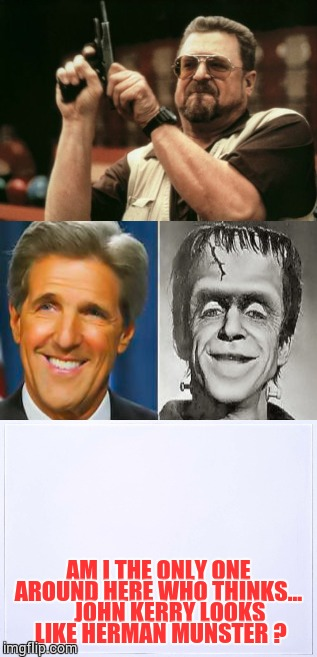 Am I The Only One Around Here  | AM I THE ONLY ONE AROUND HERE WHO THINKS...      JOHN KERRY LOOKS LIKE HERMAN MUNSTER ? | image tagged in john goodman,loyalsockatxhamster,funny stuff,memes,am i the only one around here,john kerry | made w/ Imgflip meme maker