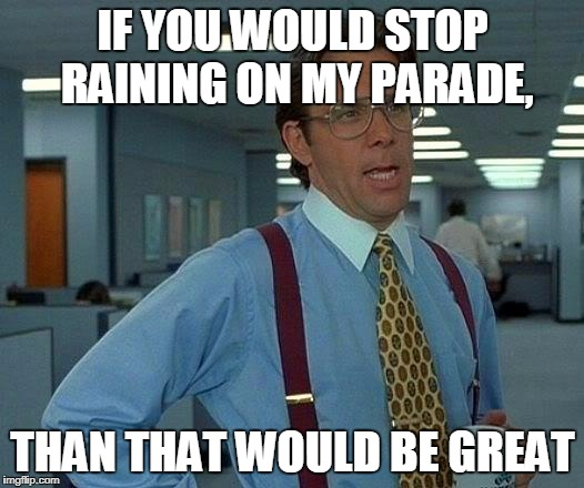 That Would Be Great Meme | IF YOU WOULD STOP RAINING ON MY PARADE, THAN THAT WOULD BE GREAT | image tagged in memes,that would be great | made w/ Imgflip meme maker