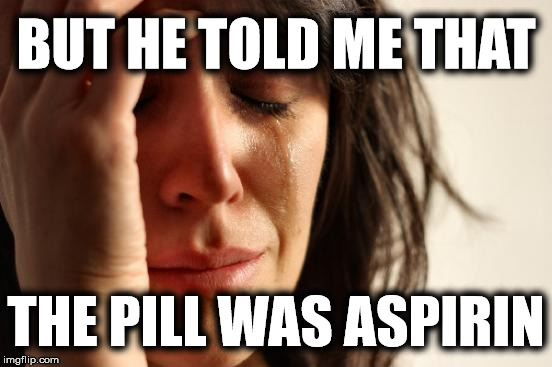 First World Problems Meme | BUT HE TOLD ME THAT THE PILL WAS ASPIRIN | image tagged in memes,first world problems | made w/ Imgflip meme maker