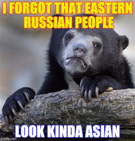 Confession Bear Meme | I FORGOT THAT EASTERN RUSSIAN PEOPLE LOOK KINDA ASIAN | image tagged in memes,confession bear | made w/ Imgflip meme maker