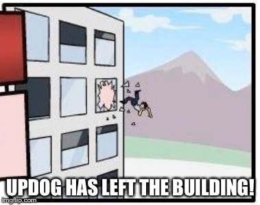 UPDOG HAS LEFT THE BUILDING! | made w/ Imgflip meme maker