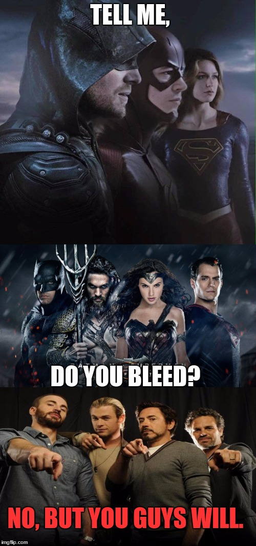 Not a contest | TELL ME, DO YOU BLEED? NO, BUT YOU GUYS WILL. | image tagged in dc,marvel,cw,justice league,avengers,supergirl | made w/ Imgflip meme maker