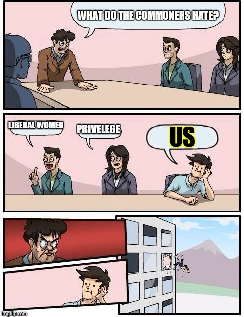 Boardroom Meeting Suggestion Meme | WHAT DO THE COMMONERS HATE? LIBERAL WOMEN PRIVELEGE US | image tagged in memes,boardroom meeting suggestion | made w/ Imgflip meme maker