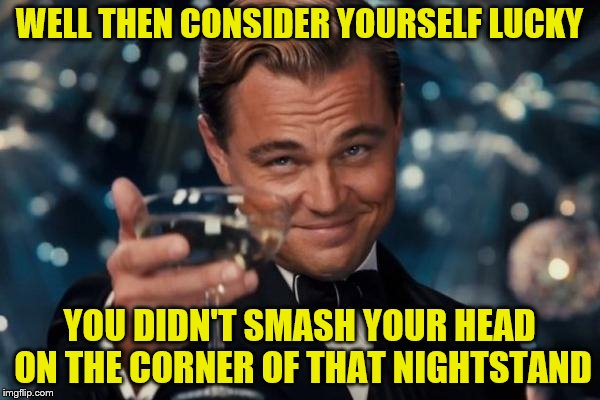 Leonardo Dicaprio Cheers Meme | WELL THEN CONSIDER YOURSELF LUCKY YOU DIDN'T SMASH YOUR HEAD ON THE CORNER OF THAT NIGHTSTAND | image tagged in memes,leonardo dicaprio cheers | made w/ Imgflip meme maker
