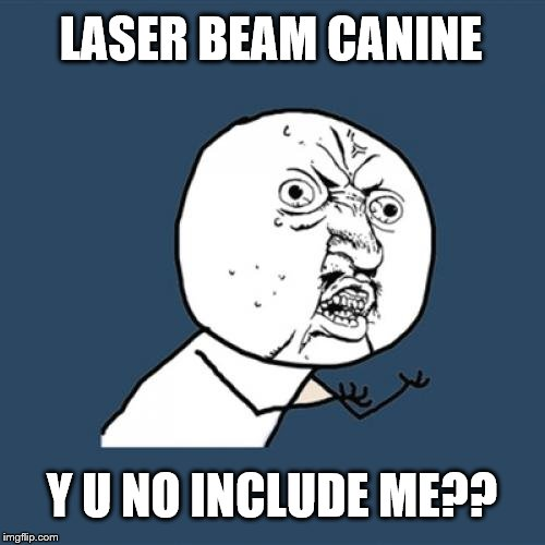 Y U No Meme | LASER BEAM CANINE Y U NO INCLUDE ME?? | image tagged in memes,y u no | made w/ Imgflip meme maker