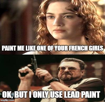 PAINT ME LIKE ONE OF YOUR FRENCH GIRLS OK, BUT I ONLY USE LEAD PAINT | image tagged in meme,funny,am i the only one around here | made w/ Imgflip meme maker