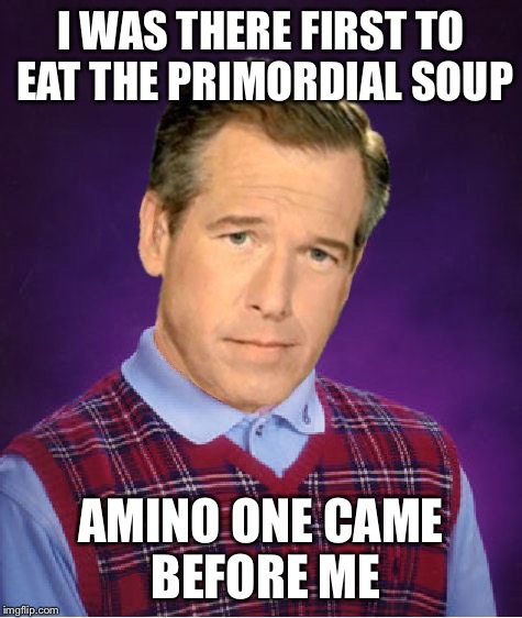 I WAS THERE FIRST TO EAT THE PRIMORDIAL SOUP AMINO ONE CAME BEFORE ME | made w/ Imgflip meme maker