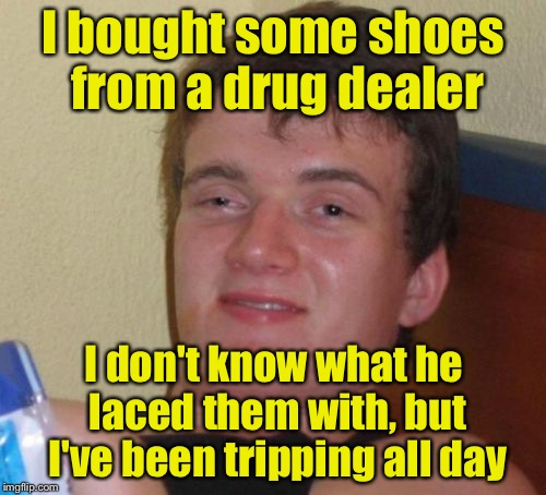 10 Guy Meme | I bought some shoes from a drug dealer I don't know what he laced them with, but I've been tripping all day | image tagged in memes,10 guy | made w/ Imgflip meme maker