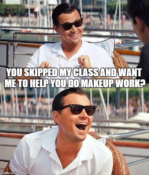 Leonardo Dicaprio Wolf Of Wall Street Meme | YOU SKIPPED MY CLASS AND WANT ME TO HELP YOU DO MAKEUP WORK? | image tagged in memes,leonardo dicaprio wolf of wall street | made w/ Imgflip meme maker
