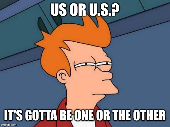 Futurama Fry Meme | US OR U.S.? IT'S GOTTA BE ONE OR THE OTHER | image tagged in memes,futurama fry | made w/ Imgflip meme maker