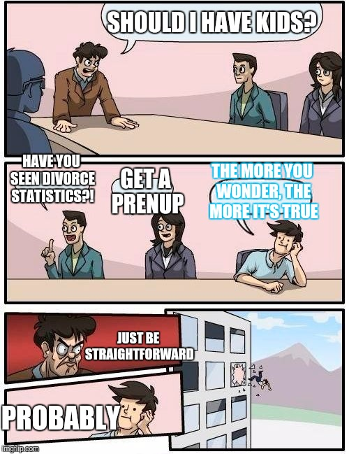 Boardroom Meeting Suggestion Meme | SHOULD I HAVE KIDS? HAVE YOU SEEN DIVORCE STATISTICS?! GET A PRENUP THE MORE YOU WONDER, THE MORE IT'S TRUE JUST BE STRAIGHTFORWARD PROBABLY | image tagged in memes,boardroom meeting suggestion | made w/ Imgflip meme maker