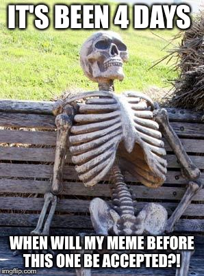Waiting Skeleton Meme | IT'S BEEN 4 DAYS WHEN WILL MY MEME BEFORE THIS ONE BE ACCEPTED?! | image tagged in memes,waiting skeleton | made w/ Imgflip meme maker