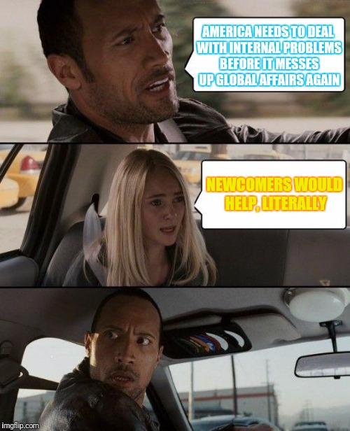 The Rock Driving Meme | AMERICA NEEDS TO DEAL WITH INTERNAL PROBLEMS BEFORE IT MESSES UP GLOBAL AFFAIRS AGAIN NEWCOMERS WOULD HELP, LITERALLY | image tagged in memes,the rock driving | made w/ Imgflip meme maker