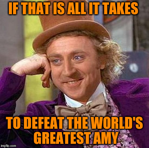 Creepy Condescending Wonka Meme | IF THAT IS ALL IT TAKES TO DEFEAT THE WORLD'S GREATEST AMY | image tagged in memes,creepy condescending wonka | made w/ Imgflip meme maker