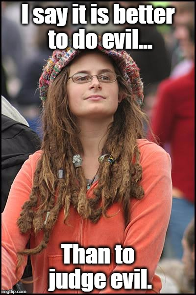 College Liberal Meme | I say it is better to do evil... Than to judge evil. | image tagged in memes,college liberal,liberal logic,north korea,muslims,liberals | made w/ Imgflip meme maker