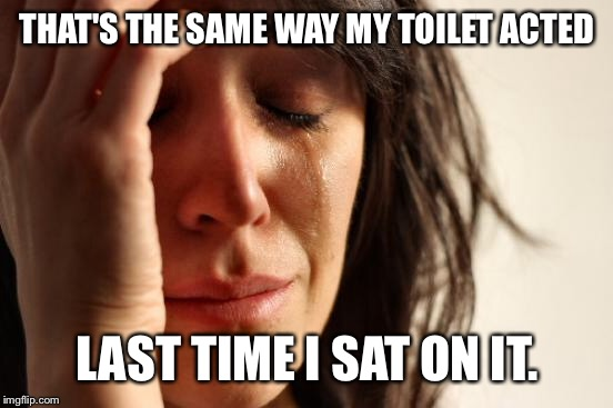 First World Problems Meme | THAT'S THE SAME WAY MY TOILET ACTED LAST TIME I SAT ON IT. | image tagged in memes,first world problems | made w/ Imgflip meme maker