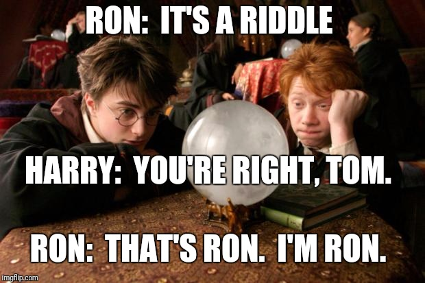 RON:  IT'S A RIDDLE HARRY:  YOU'RE RIGHT, TOM. RON:  THAT'S RON.  I'M RON. | made w/ Imgflip meme maker