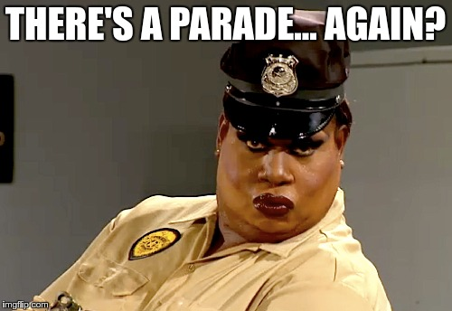 THERE'S A PARADE… AGAIN? | made w/ Imgflip meme maker