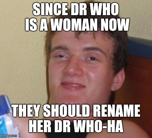 Makes sense to me | SINCE DR WHO IS A WOMAN NOW THEY SHOULD RENAME HER DR WHO-HA | image tagged in memes,10 guy,dr who,jbmemegeek | made w/ Imgflip meme maker