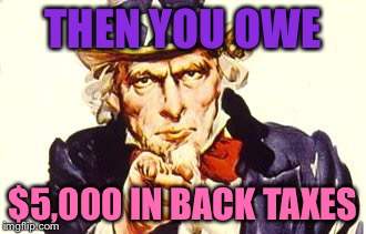 THEN YOU OWE $5,000 IN BACK TAXES | made w/ Imgflip meme maker