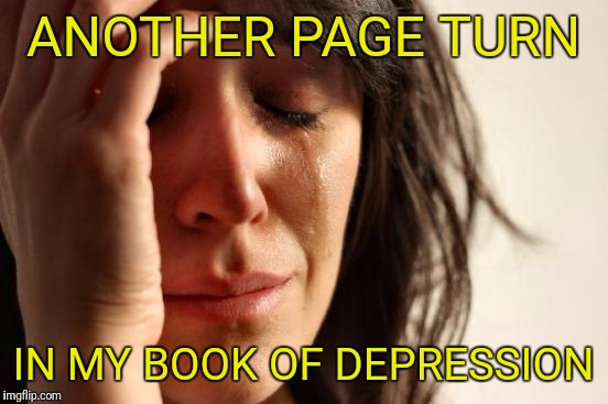 First World Problems Meme | ANOTHER PAGE TURN IN MY BOOK OF DEPRESSION | image tagged in memes,first world problems | made w/ Imgflip meme maker