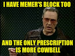 I HAVE MEMER'S BLOCK TOO AND THE ONLY PRESCRIPTION IS MORE COWBELL | made w/ Imgflip meme maker