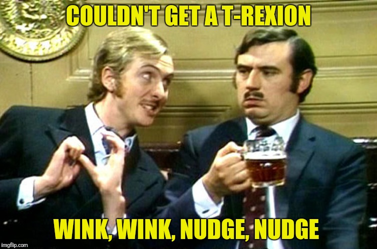 COULDN'T GET A T-REXION WINK, WINK, NUDGE, NUDGE | made w/ Imgflip meme maker