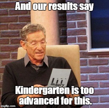 And our results say Kindergarten is too advanced for this. | image tagged in memes,maury lie detector | made w/ Imgflip meme maker