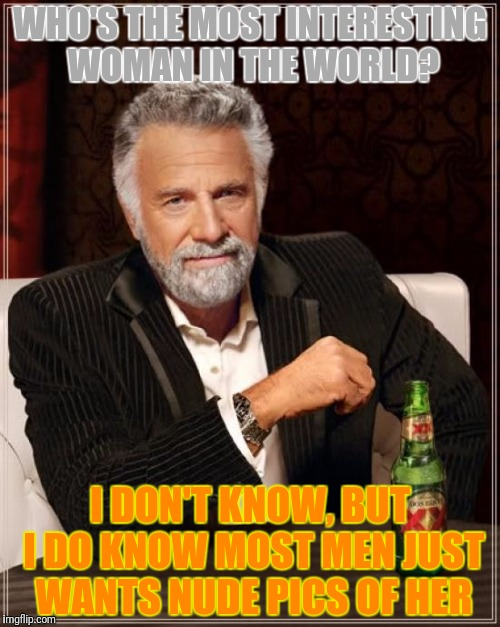 The Most Interesting Man In The World Meme | WHO'S THE MOST INTERESTING WOMAN IN THE WORLD? I DON'T KNOW, BUT I DO KNOW MOST MEN JUST WANTS NUDE PICS OF HER | image tagged in memes,the most interesting man in the world | made w/ Imgflip meme maker