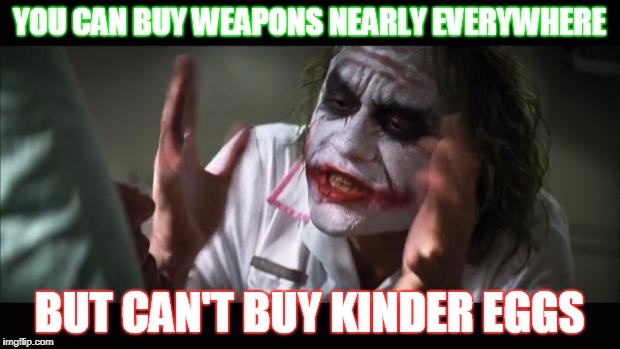 Chocolates are bad mmmm'k? | YOU CAN BUY WEAPONS NEARLY EVERYWHERE BUT CAN'T BUY KINDER EGGS | image tagged in memes,and everybody loses their minds | made w/ Imgflip meme maker