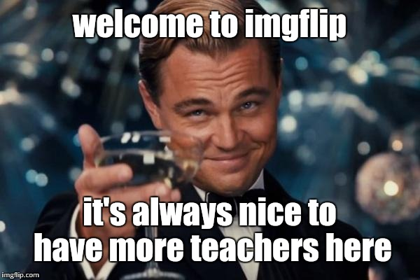 Leonardo Dicaprio Cheers Meme | welcome to imgflip it's always nice to have more teachers here | image tagged in memes,leonardo dicaprio cheers | made w/ Imgflip meme maker