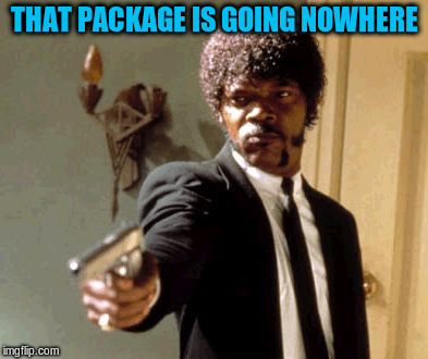 Say That Again I Dare You Meme | THAT PACKAGE IS GOING NOWHERE | image tagged in memes,say that again i dare you | made w/ Imgflip meme maker