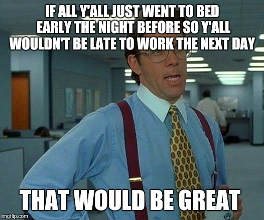 That Would Be Great Meme | IF ALL Y'ALL JUST WENT TO BED EARLY THE NIGHT BEFORE SO Y'ALL WOULDN'T BE LATE TO WORK THE NEXT DAY THAT WOULD BE GREAT | image tagged in memes,that would be great | made w/ Imgflip meme maker