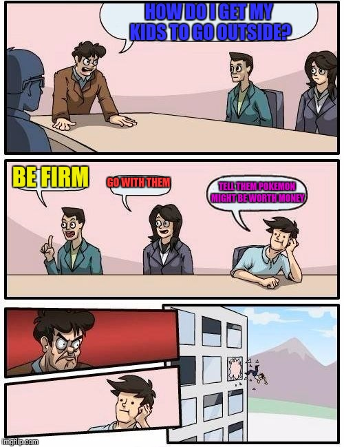 Boardroom Meeting Suggestion Meme | HOW DO I GET MY KIDS TO GO OUTSIDE? BE FIRM GO WITH THEM TELL THEM POKEMON MIGHT BE WORTH MONEY | image tagged in memes,boardroom meeting suggestion | made w/ Imgflip meme maker
