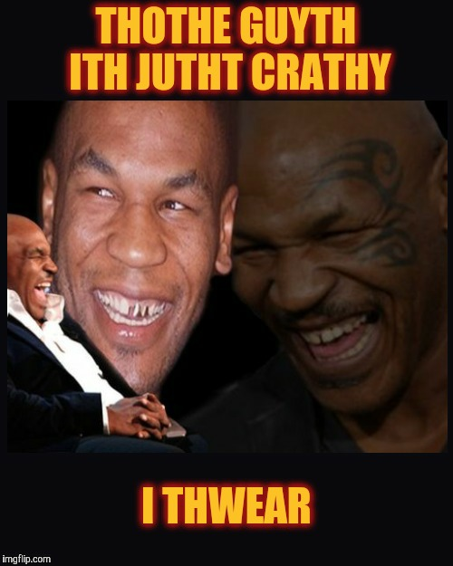 Mike Tyson thinkth thatth hilariouth | THOTHE GUYTH ITH JUTHT CRATHY I THWEAR | image tagged in mike tyson thinkth thatth hilariouth | made w/ Imgflip meme maker