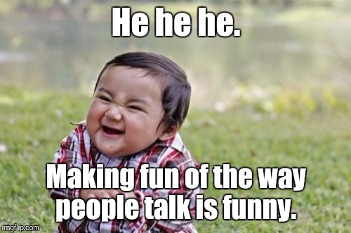 Evil Toddler Meme | He he he. Making fun of the way people talk is funny. | image tagged in memes,evil toddler | made w/ Imgflip meme maker