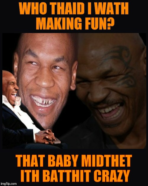 Mike Tyson thinkth thatth hilariouth | WHO THAID I WATH MAKING FUN? THAT BABY MIDTHET ITH BATTHIT CRAZY | image tagged in mike tyson thinkth thatth hilariouth | made w/ Imgflip meme maker