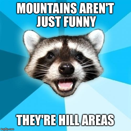 Lame Pun Coon Meme | MOUNTAINS AREN'T JUST FUNNY THEY'RE HILL AREAS | image tagged in memes,lame pun coon | made w/ Imgflip meme maker