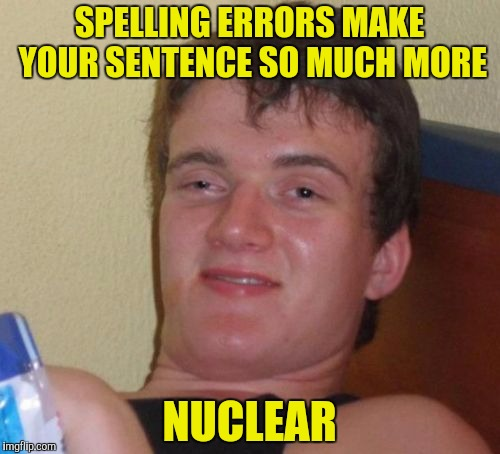 All it takes is a couple of letters . . . | SPELLING ERRORS MAKE YOUR SENTENCE SO MUCH MORE NUCLEAR | image tagged in memes,10 guy,spelling error,nuclear | made w/ Imgflip meme maker